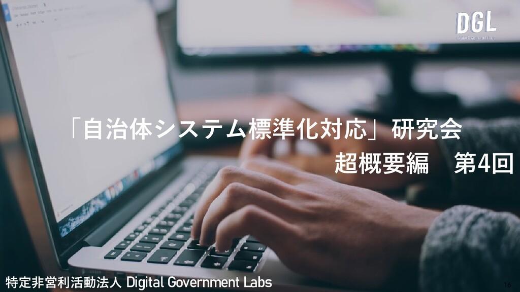 「自治体システム標準化対応」研究会 超概要編 第4回 16 特定非営利活動法人 Digital...
