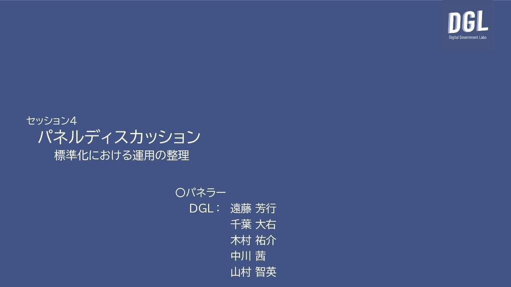 セッション4 パネルディスカッション 標準化における運用の整理 〇パネラー DGL : 遠藤 ...