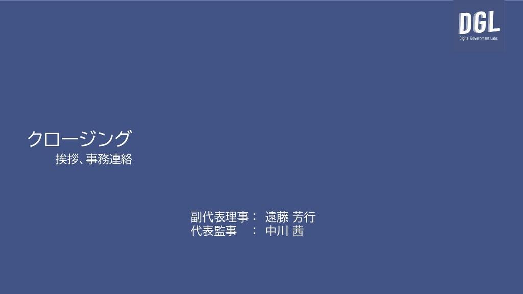 クロージング 挨拶、事務連絡 副代表理事 : 遠藤 芳行 代表監事 : 中川 茜