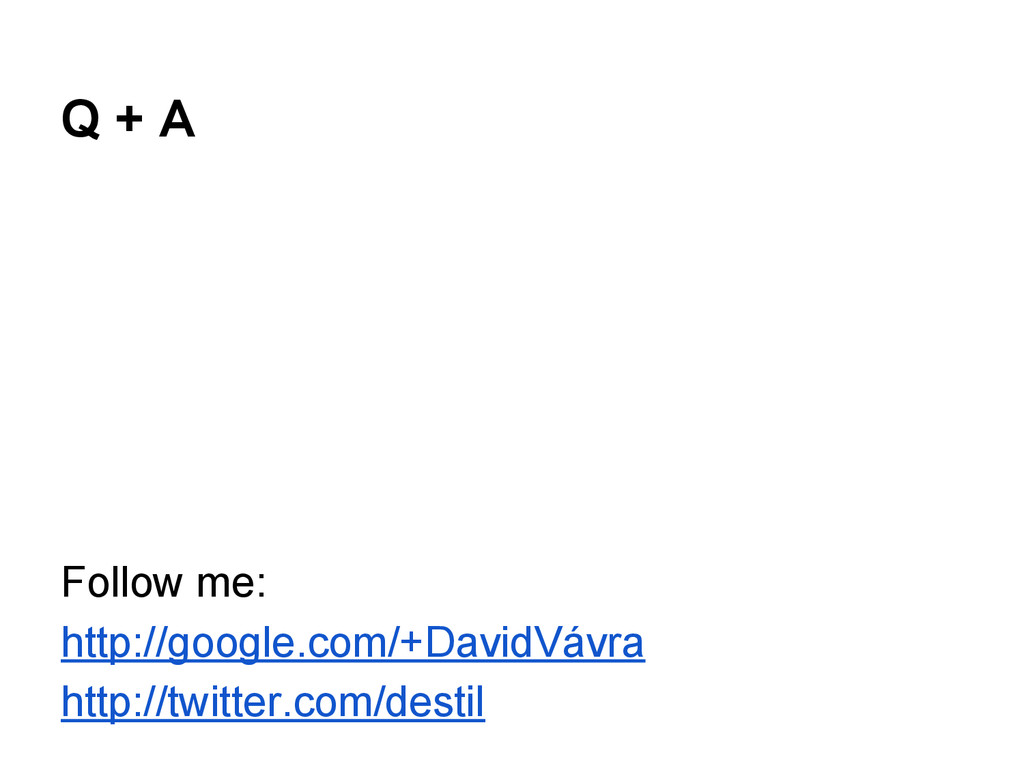 Q + A Follow me: http://google.com/+DavidVávra ...