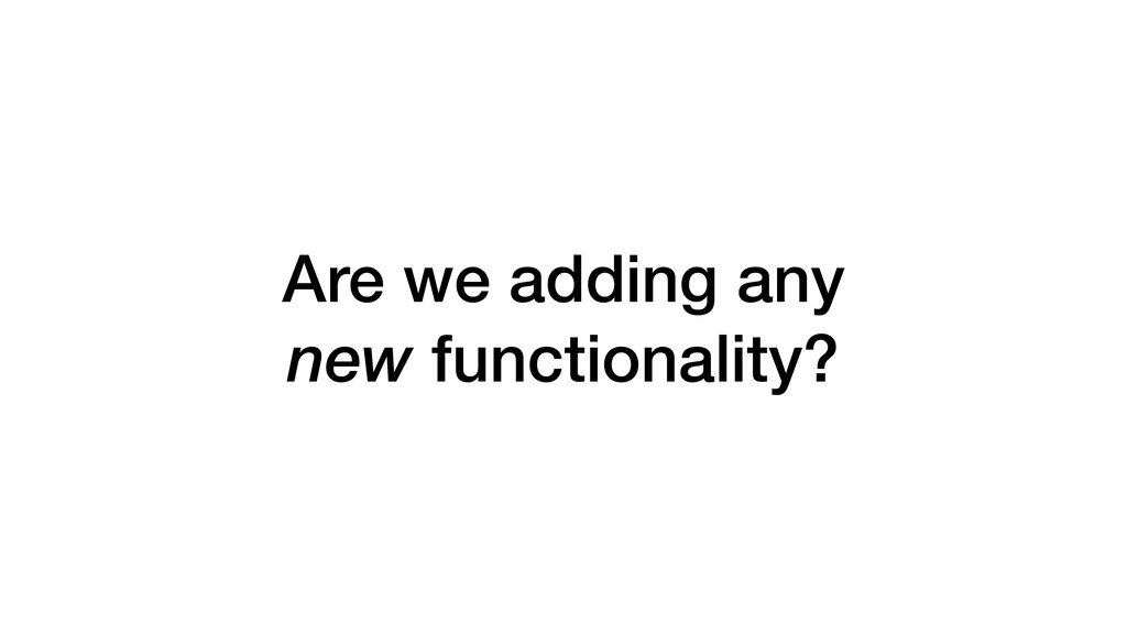 Are we adding any new functionality?