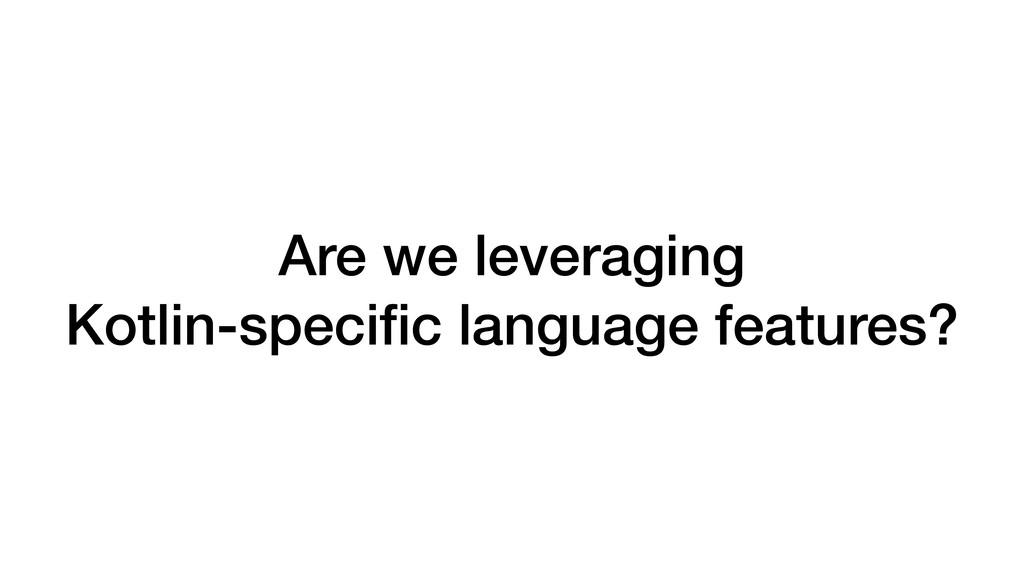 Are we leveraging Kotlin-specific language featu...