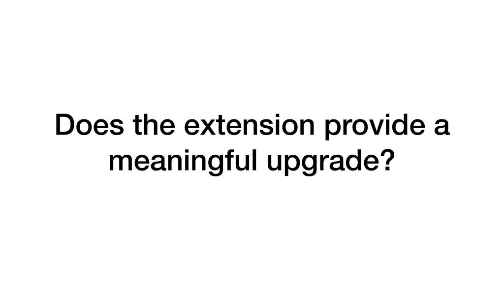 Does the extension provide a meaningful upgrade?