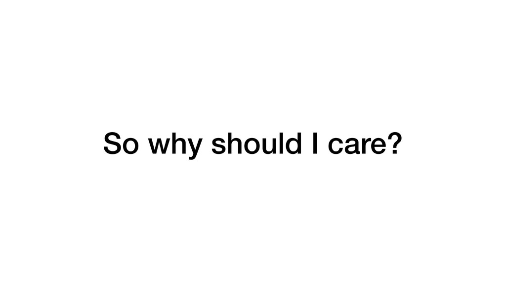 So why should I care?