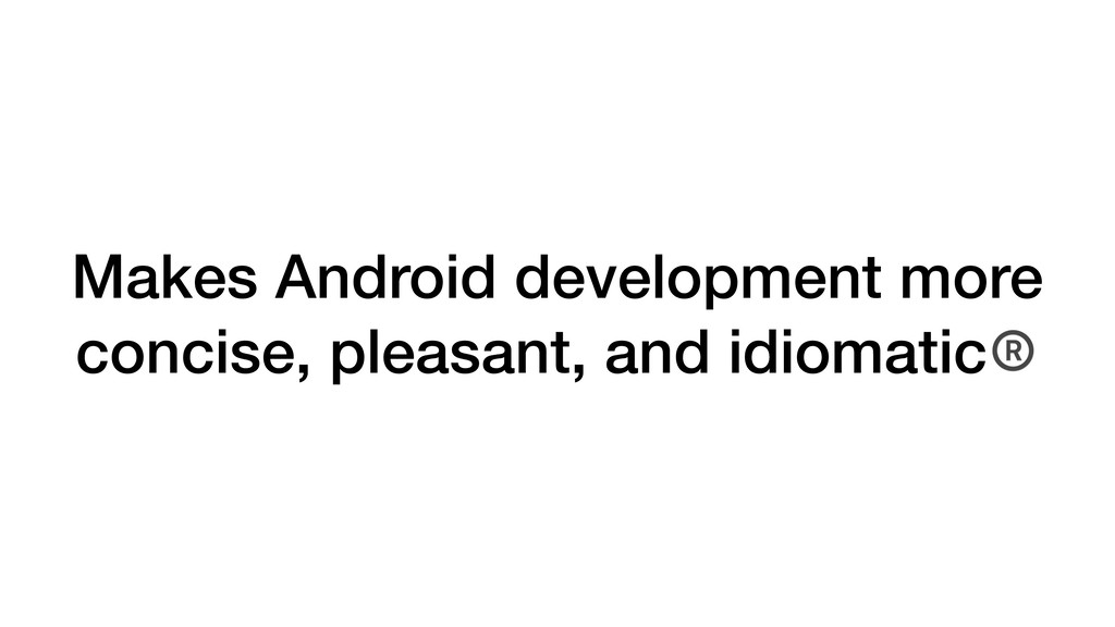 Makes Android development more concise, pleasan...
