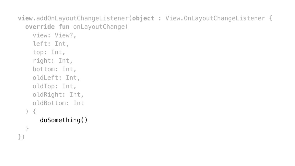view.addOnLayoutChangeListener(object : View.On...