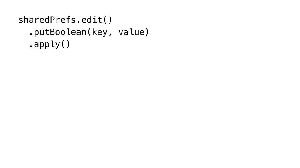 sharedPrefs.edit() .putBoolean(key, value) .app...