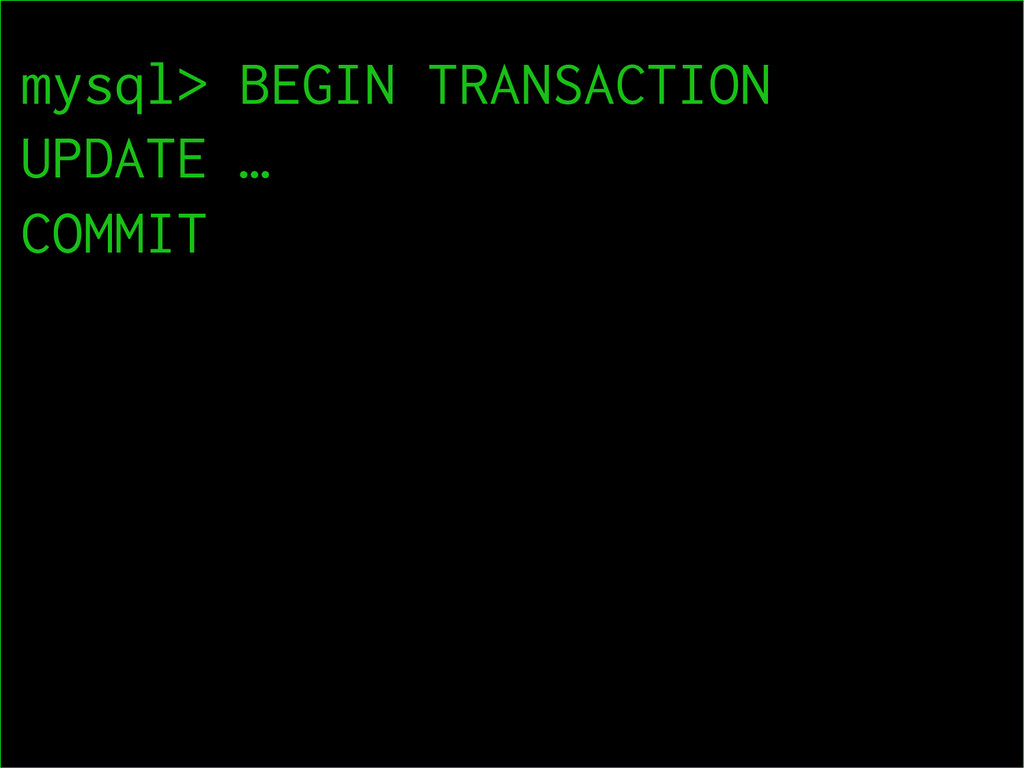 15  mysql> BEGIN TRANSACTION UPDATE … COMMIT