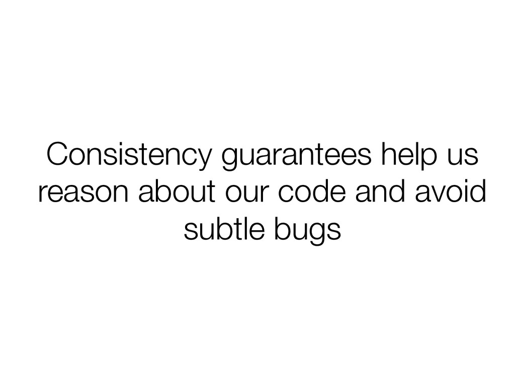 Consistency guarantees help us reason about our...