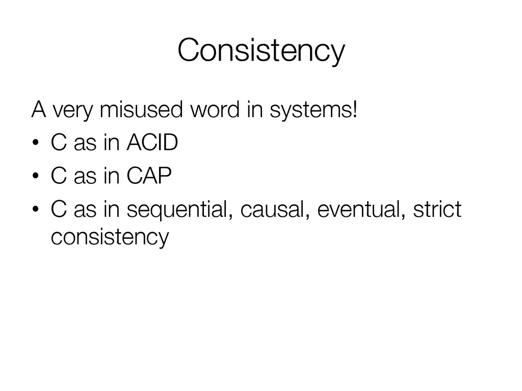 Consistency A very misused word in systems! •...