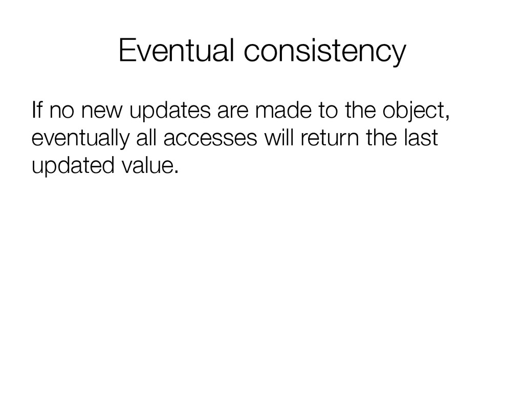 Eventual consistency If no new updates are mad...