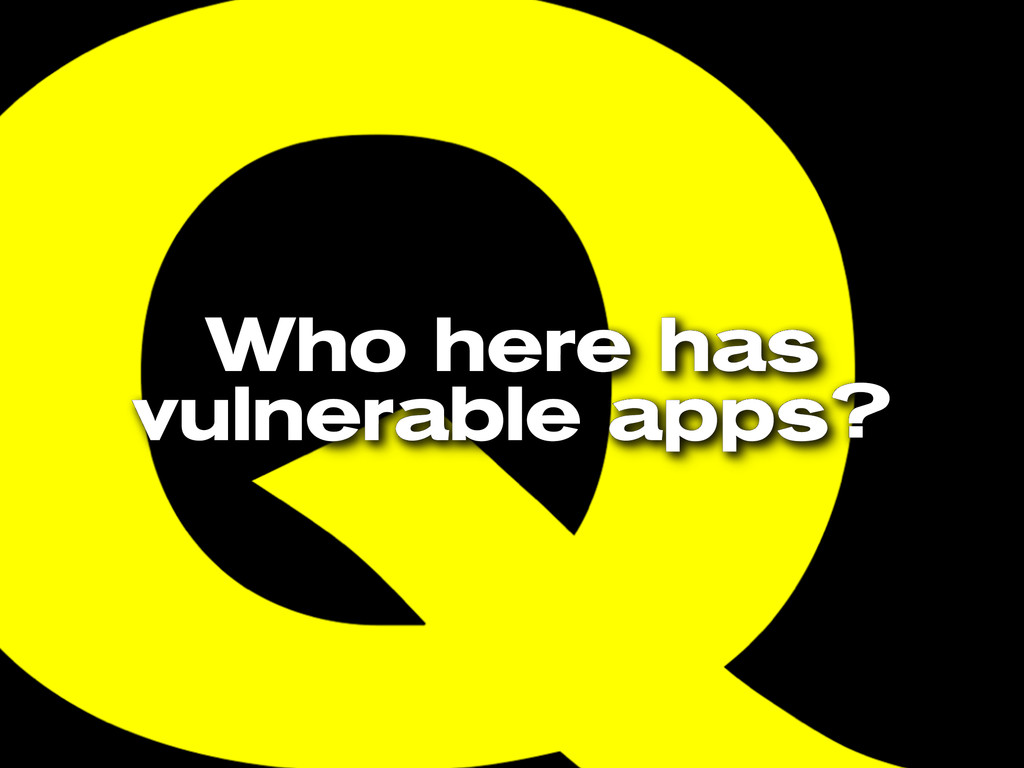 Who here has vulnerable apps?