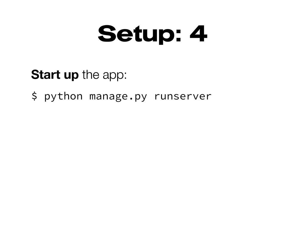 Setup: 4 Start up the app: $ python manage.py r...