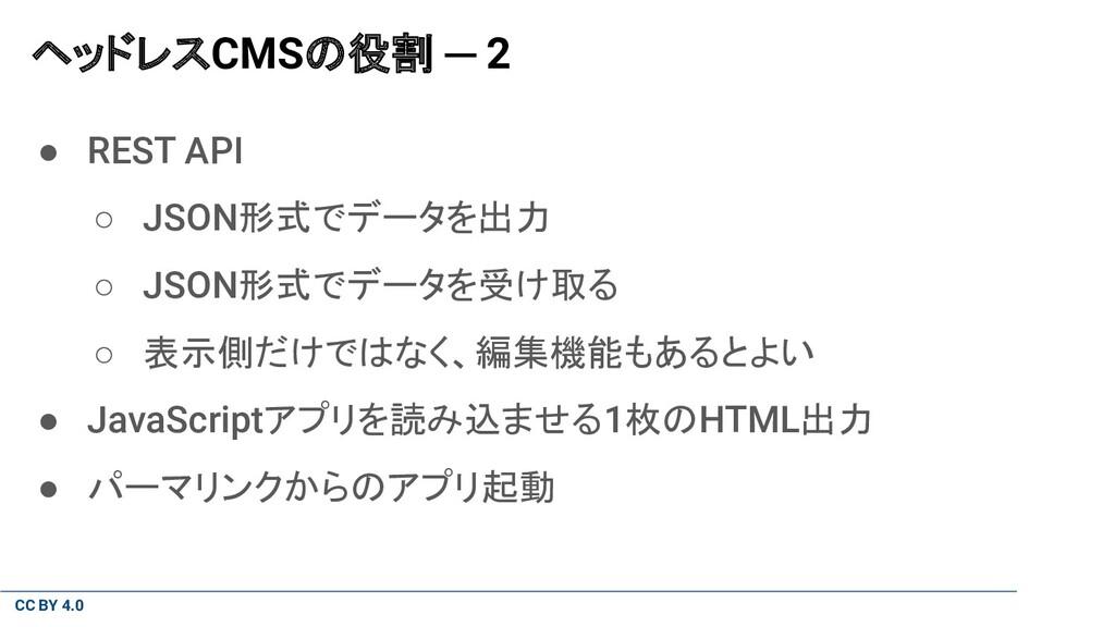 CC BY 4.0 ヘッドレスCMSの役割 ─ 2 ● REST API ○ JSON形式でデ...