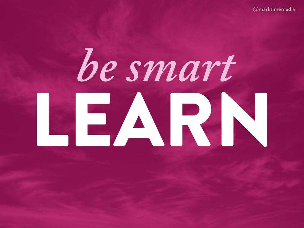 @marktimemedia LEARN be smart