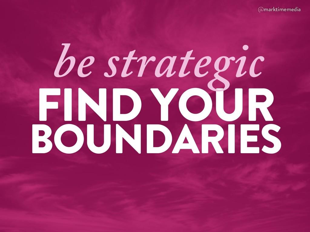 @marktimemedia FIND YOUR BOUNDARIES be strategic