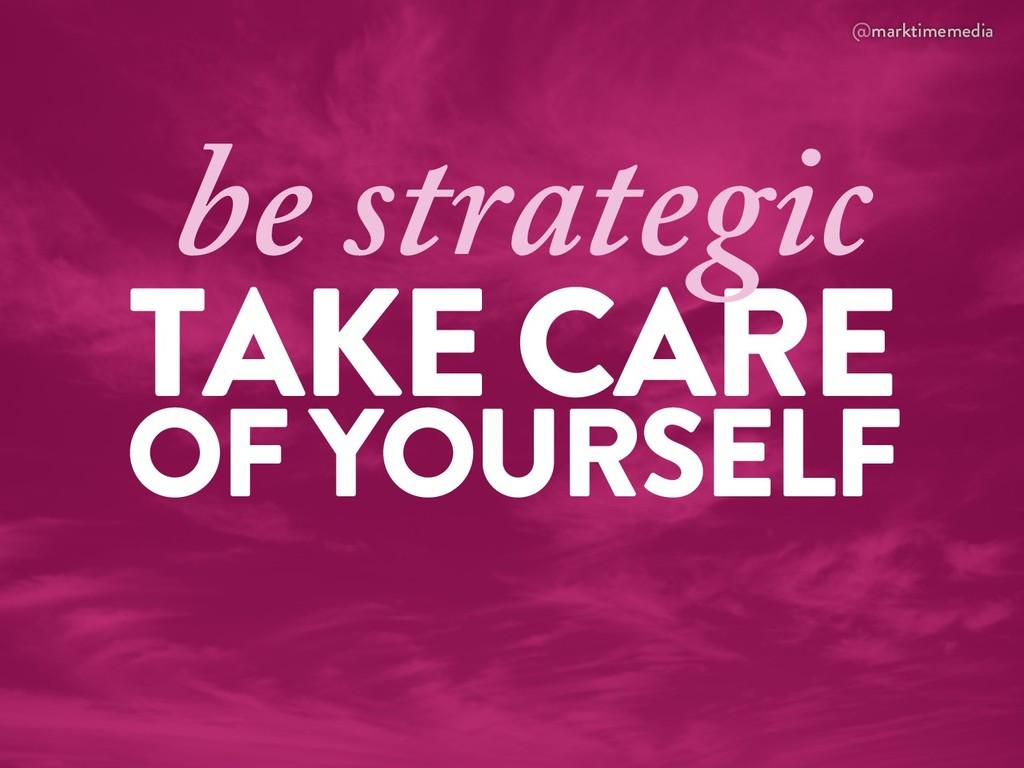 @marktimemedia TAKE CARE OF YOURSELF be strateg...