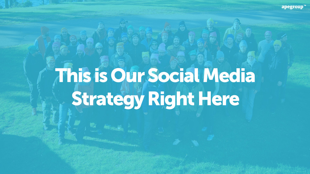 This is Our Social Media Strategy Right Here