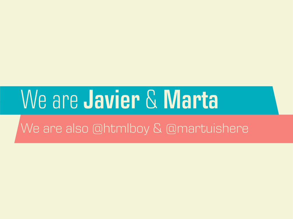 We are Javier & Marta We are also @htmlboy & @m...