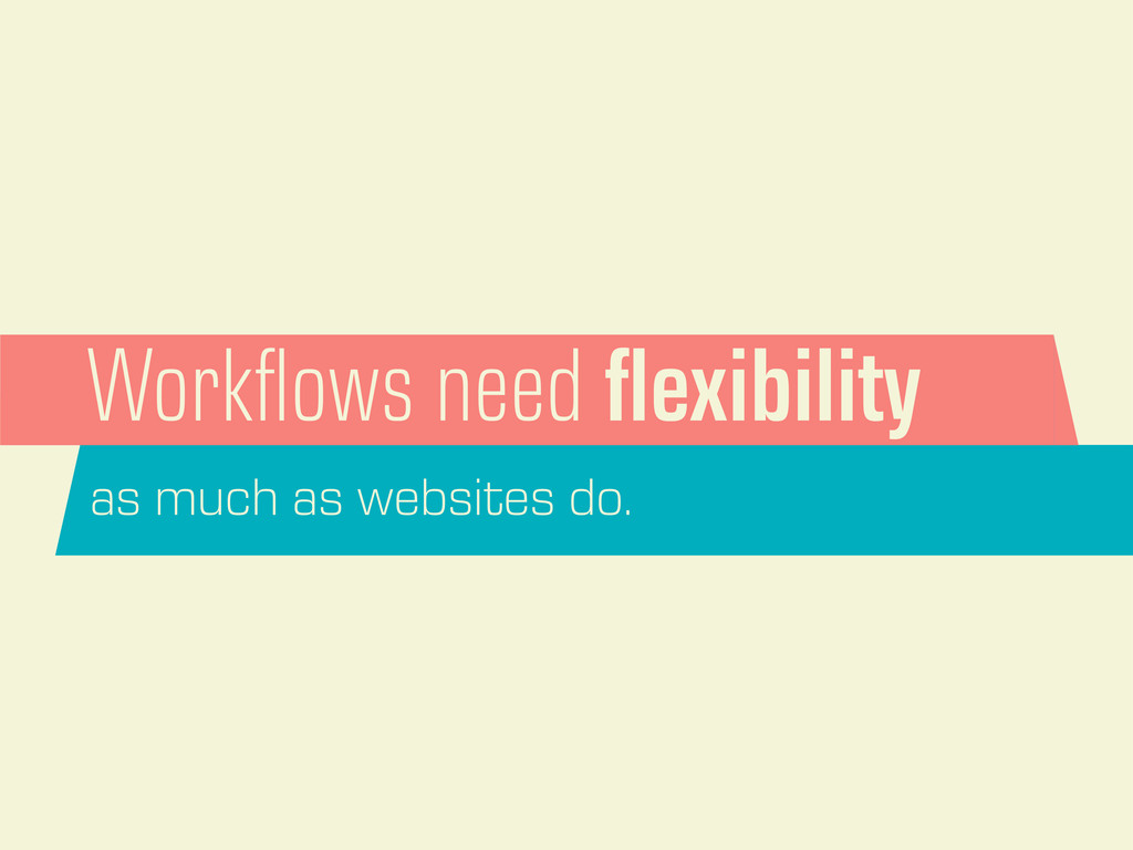 Workflows need flexibility as much as websites do.