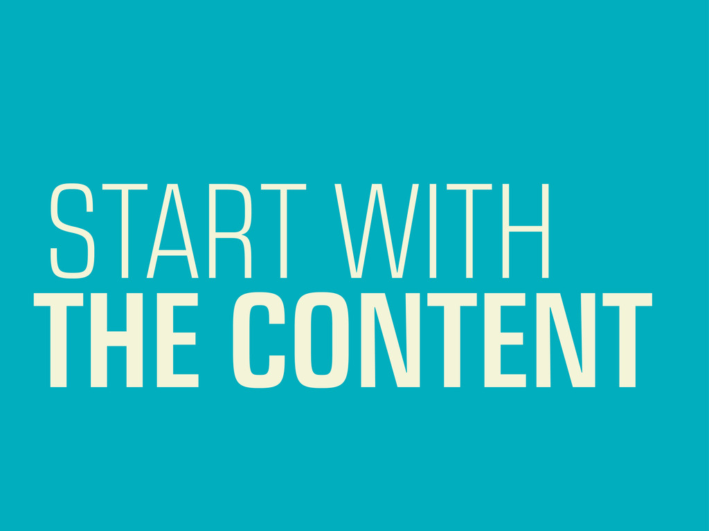START WITH THE CONTENT