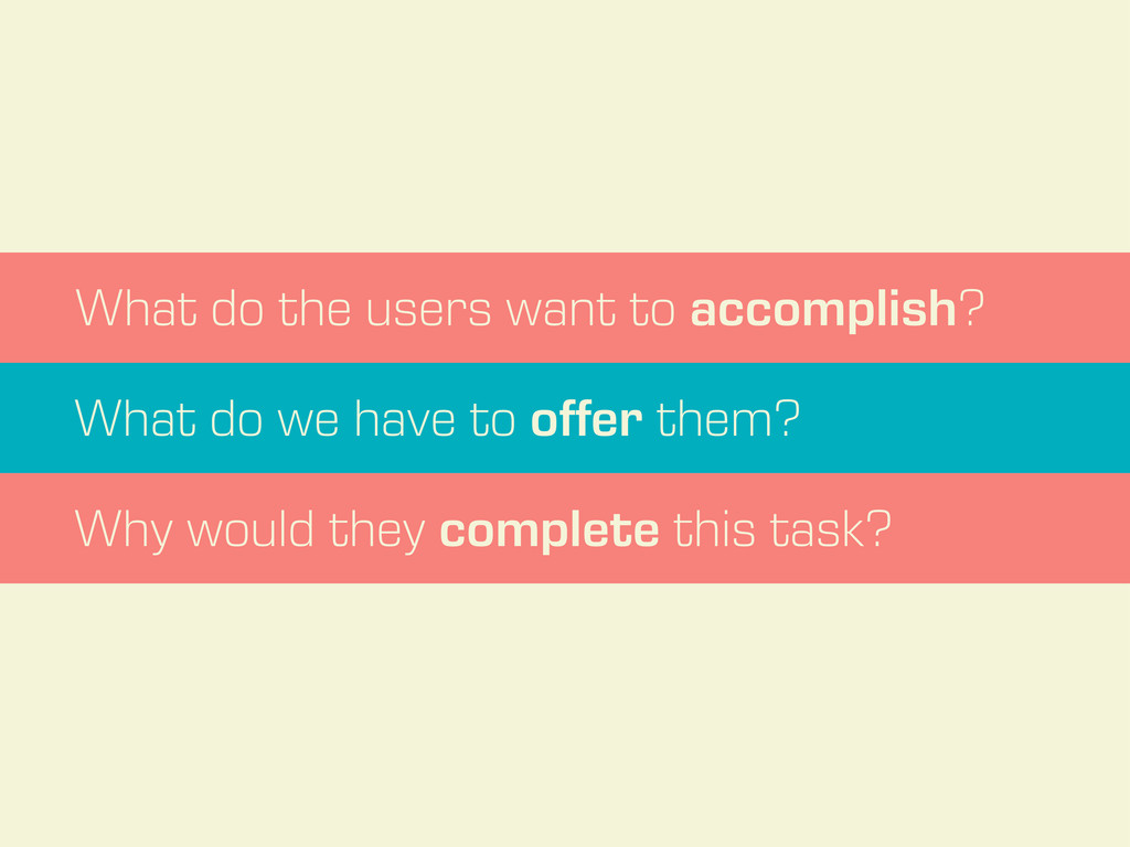 What do the users want to accomplish? What do w...