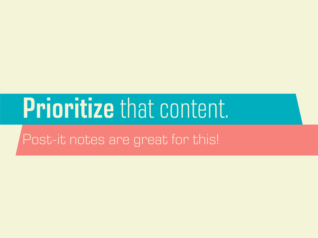 Prioritize that content. Post-it notes are grea...