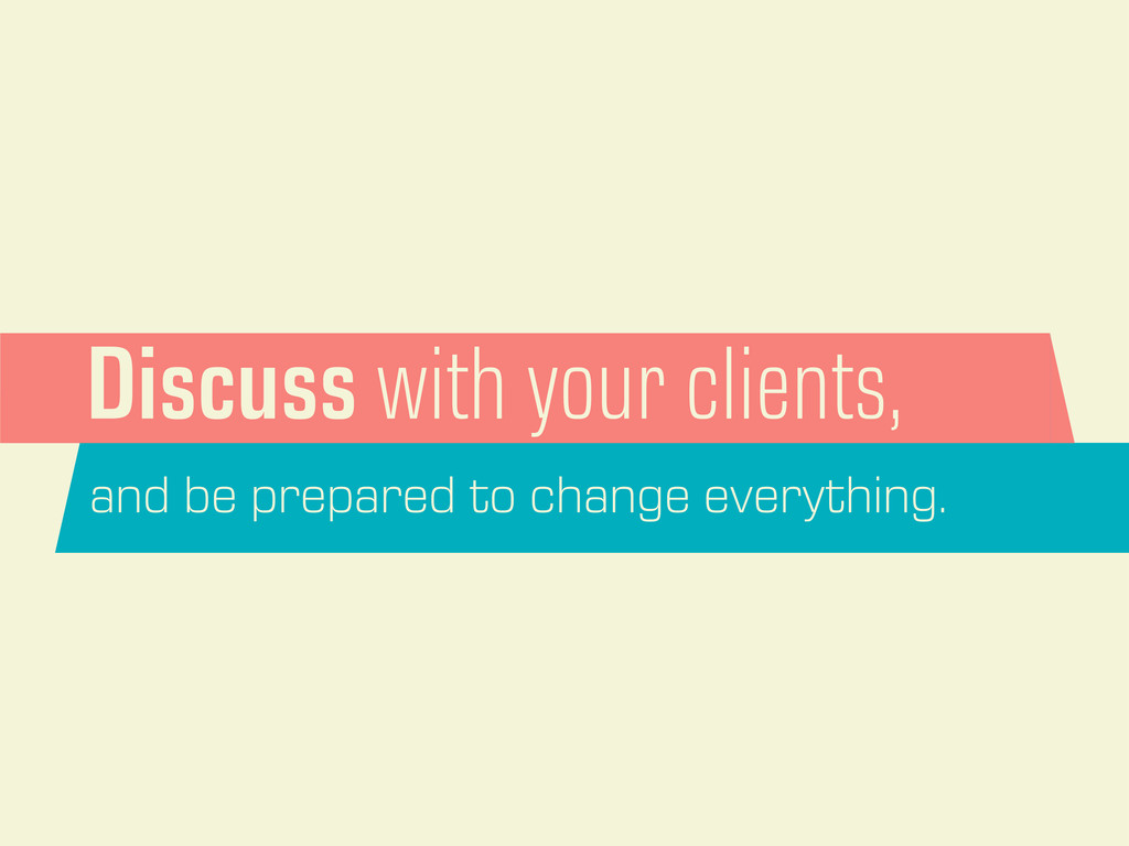 Discuss with your clients, and be prepared to c...