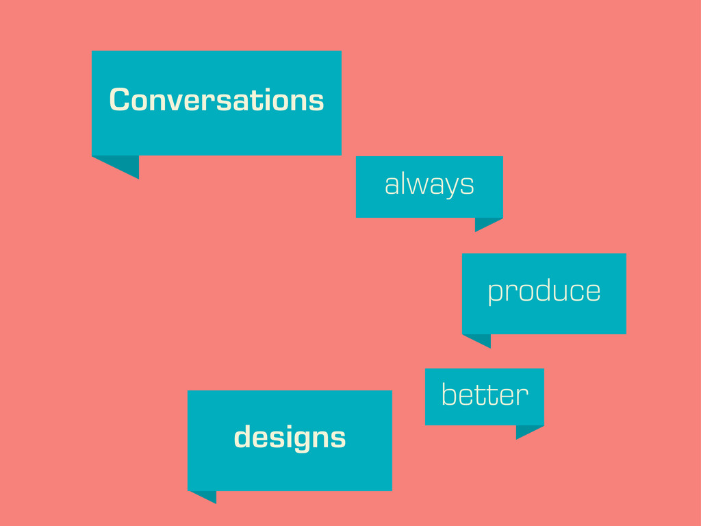 Conversations always produce better designs