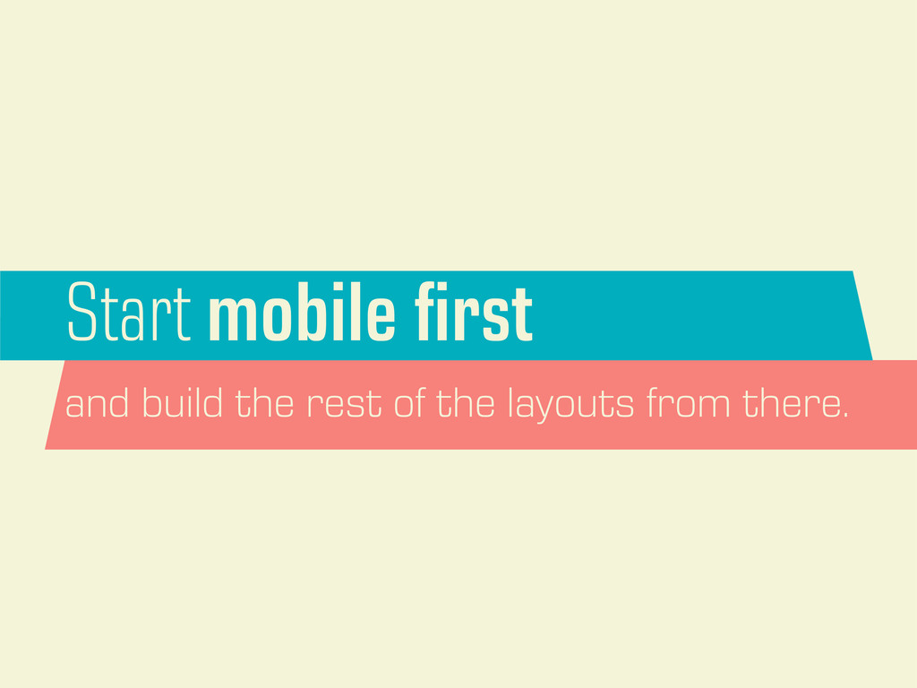 Start mobile first and build the rest of the lay...