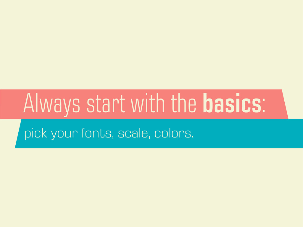 Always start with the basics: pick your fonts, ...