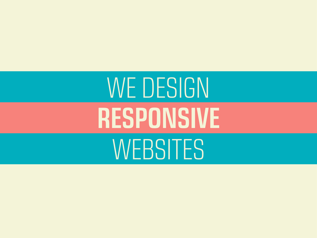 WE DESIGN WEBSITES RESPONSIVE