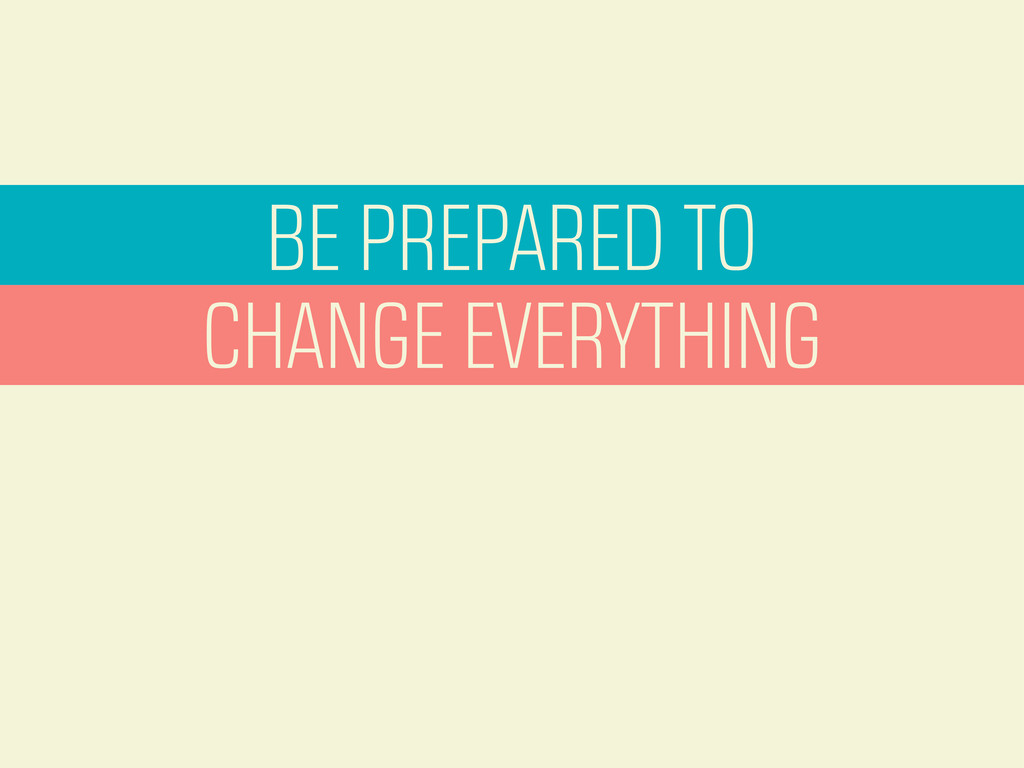 BE PREPARED TO CHANGE EVERYTHING