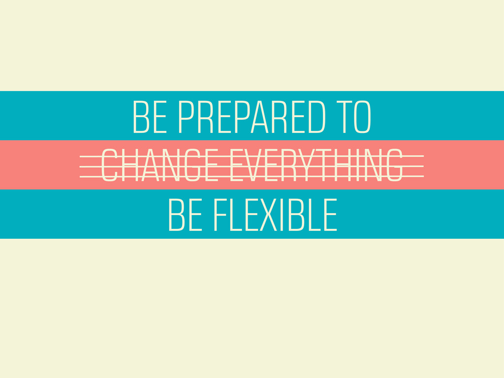 BE PREPARED TO CHANGE EVERYTHING BE FLEXIBLE