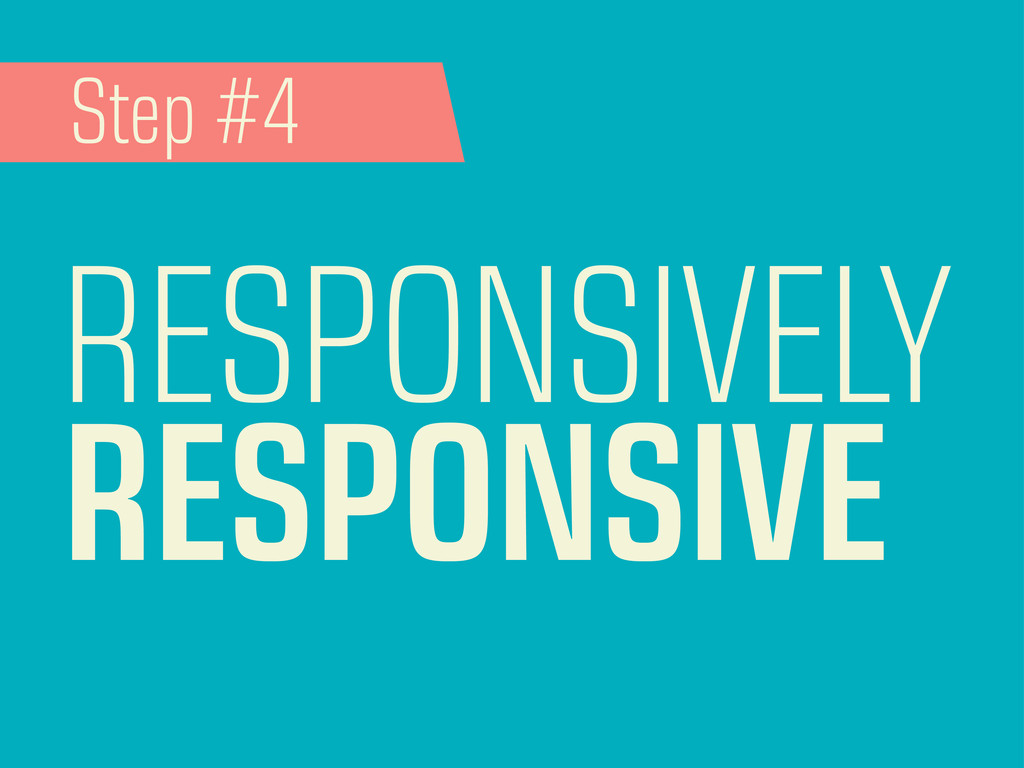 RESPONSIVELY RESPONSIVE Step #4