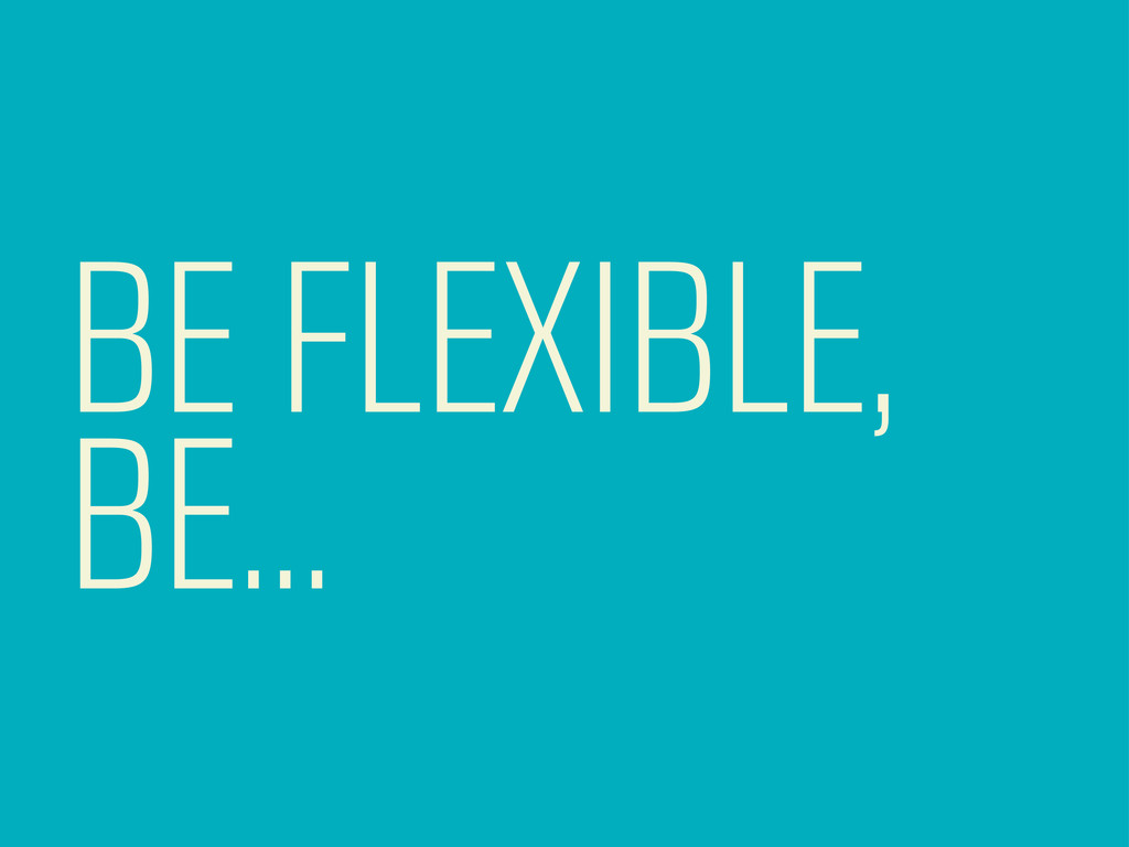 BE FLEXIBLE, BE...