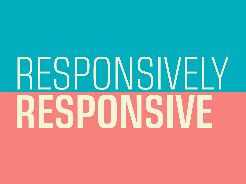 RESPONSIVELY RESPONSIVE
