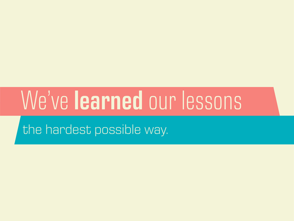 We've learned our lessons the hardest possible ...