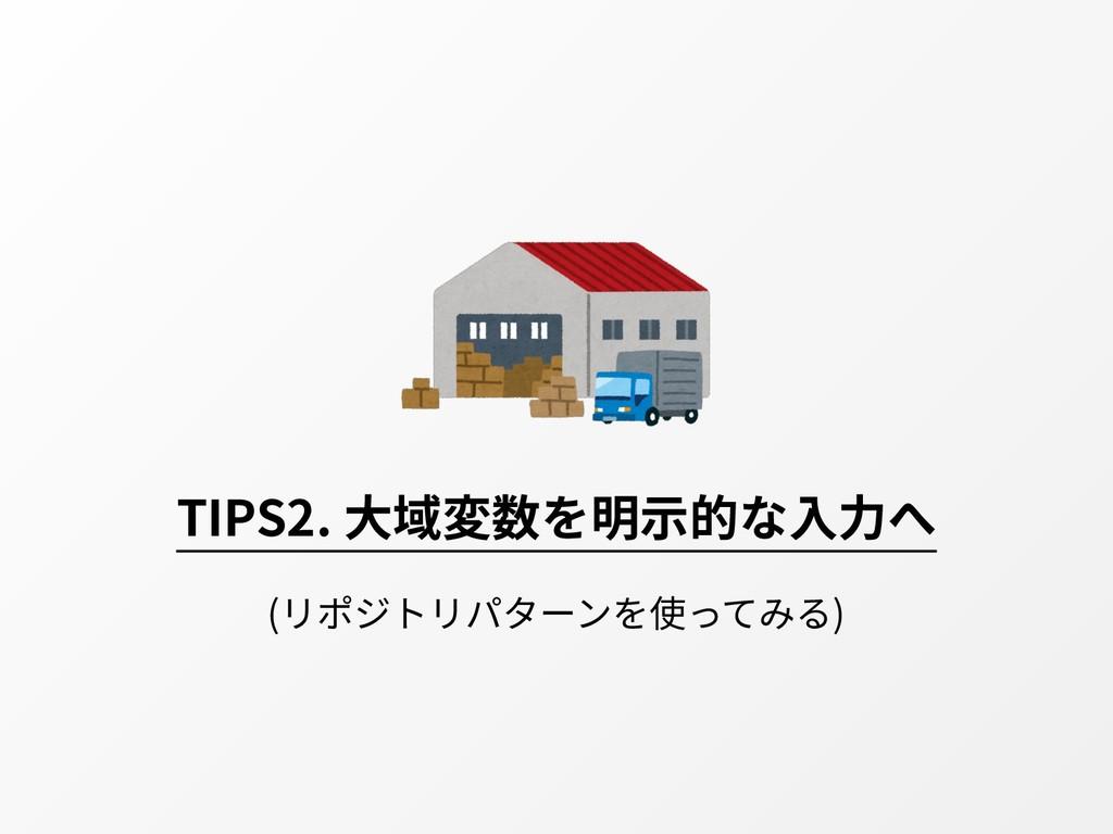 TIPS2. ⼤域変数を明⽰的な⼊⼒へ (リポジトリパターンを使ってみる)
