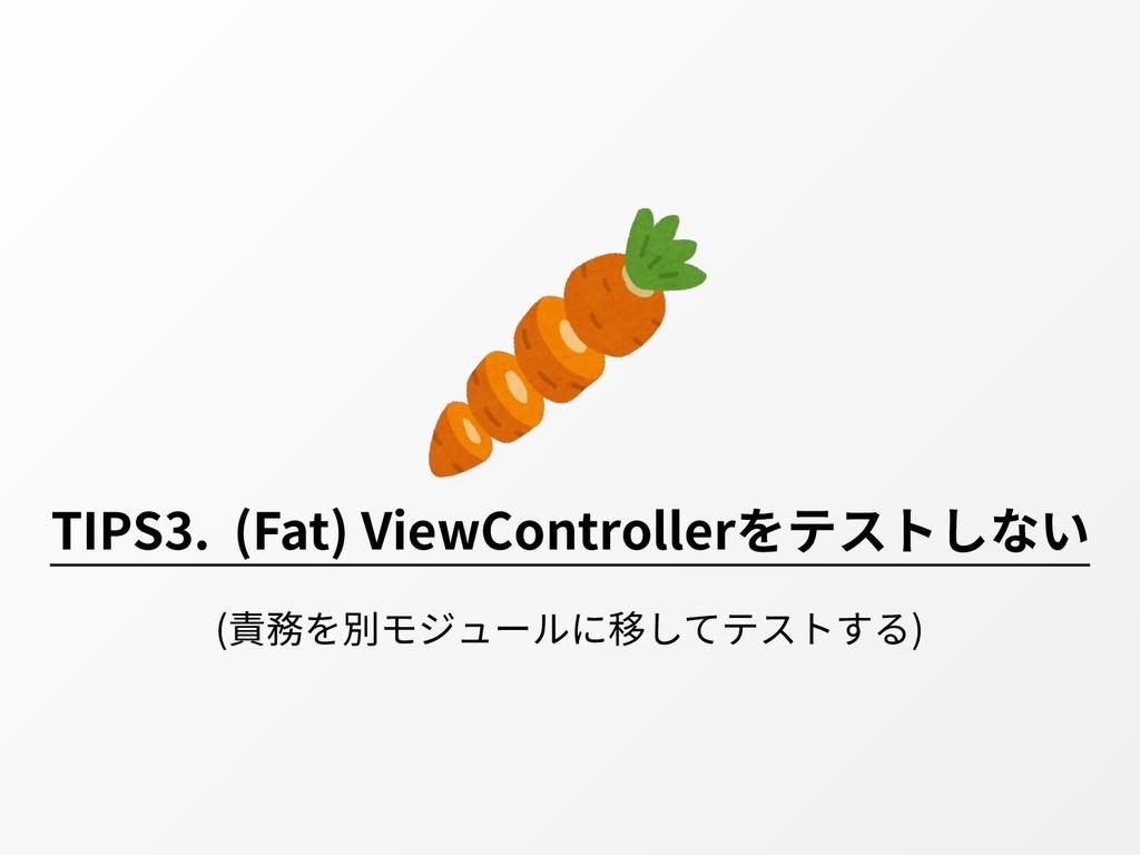 TIPS3. (Fat) ViewControllerをテストしない (責務を別モジュールに移...