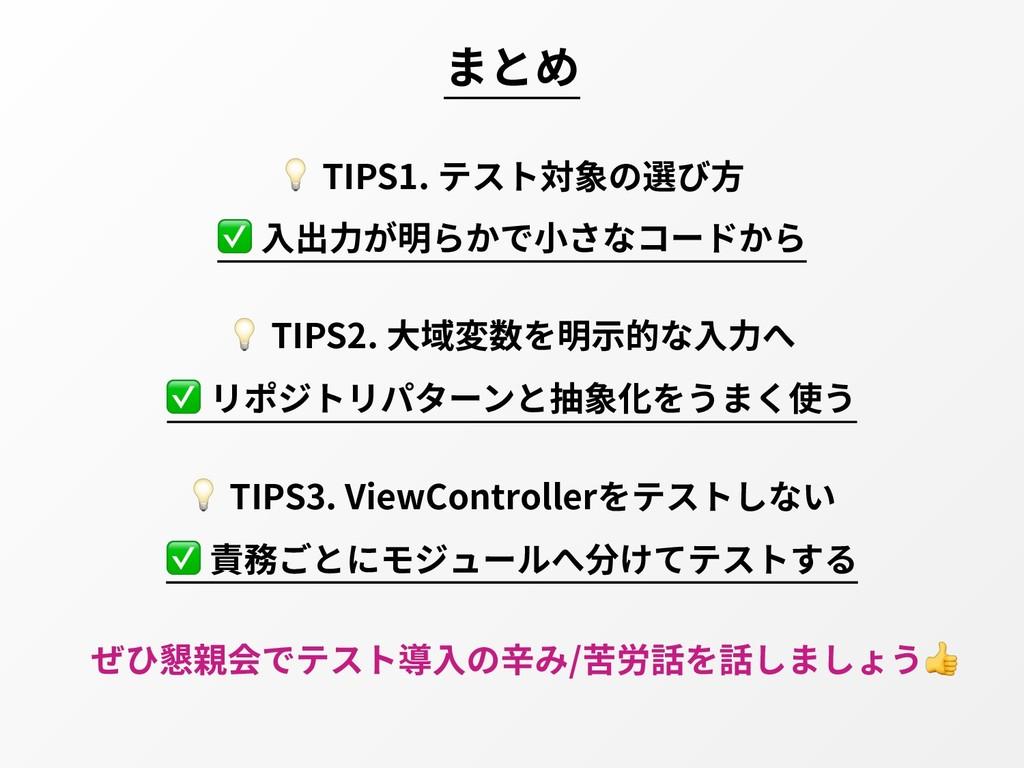 まとめ  TIPS1. テスト対象の選び⽅ ✅ ⼊出⼒が明らかで⼩さなコードから  TIPS2...