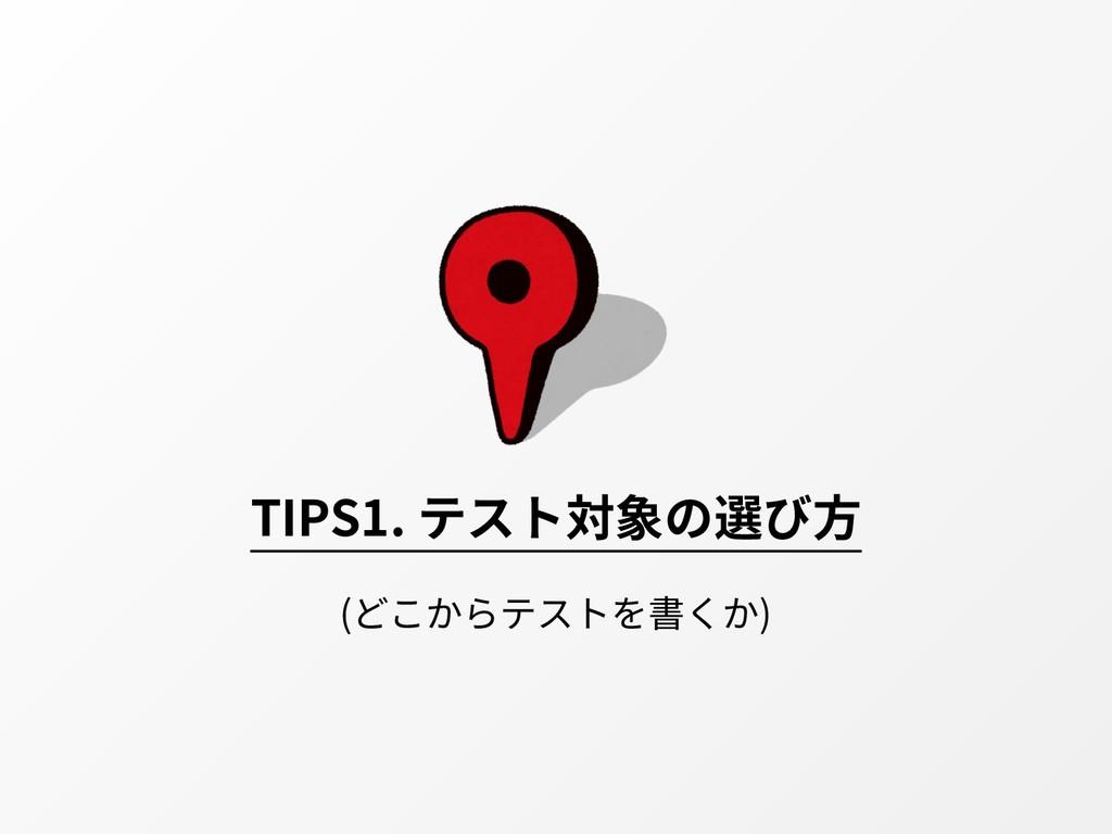 TIPS1. テスト対象の選び⽅ (どこからテストを書くか)