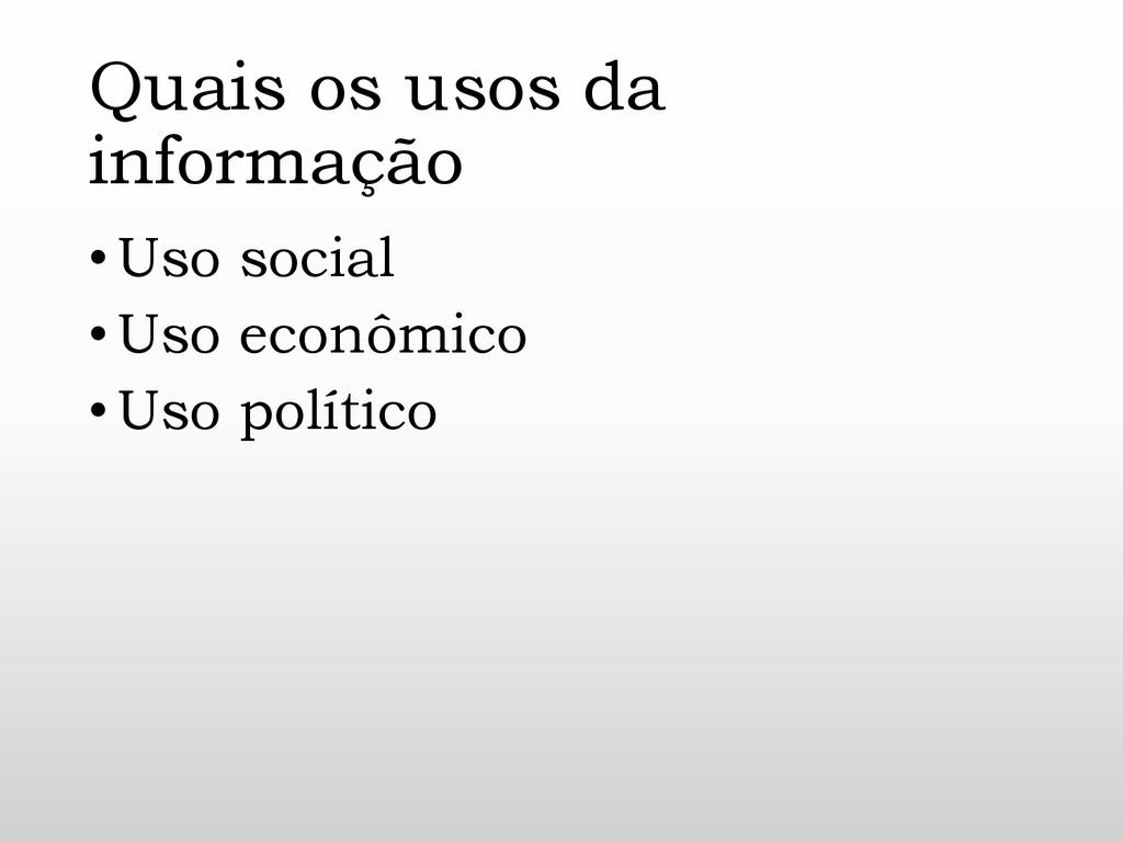 Quais os usos da informação •Uso social •Uso ec...