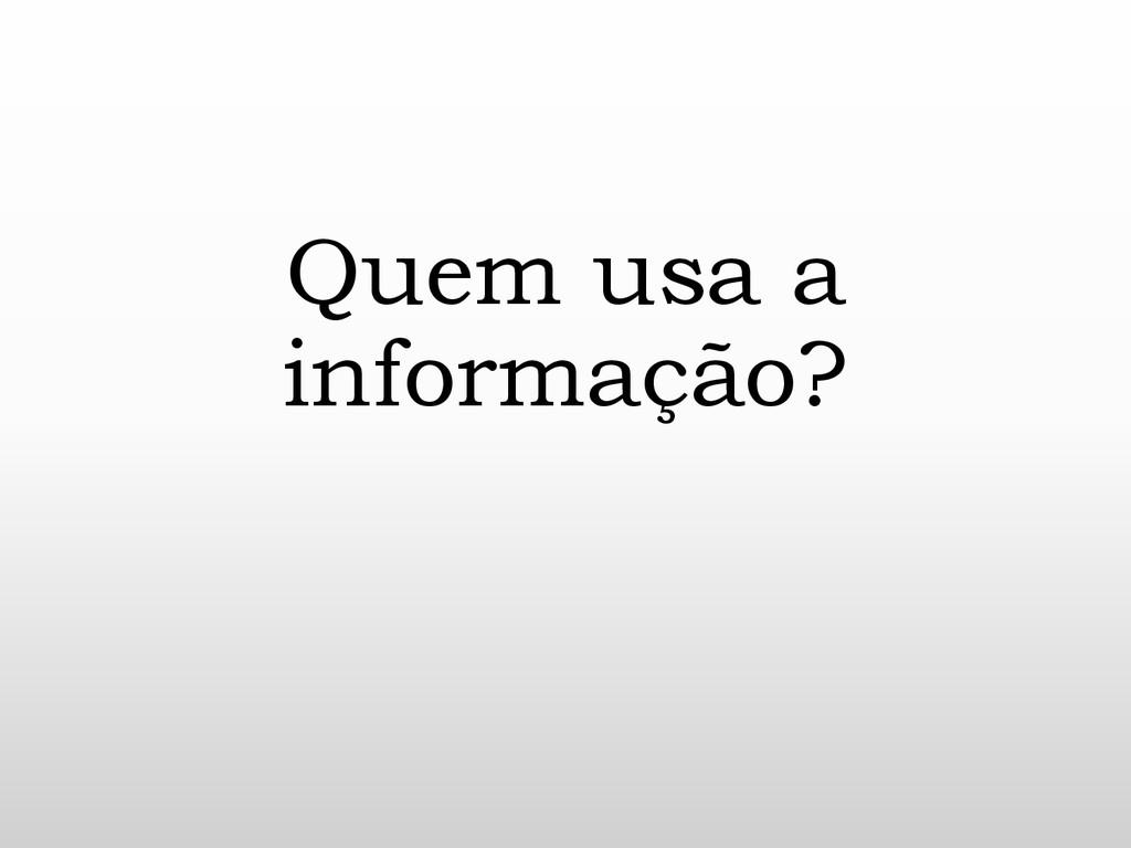 Quem usa a informação?