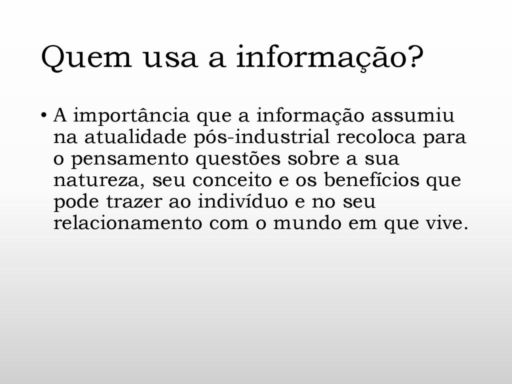Quem usa a informação? • A importância que a in...
