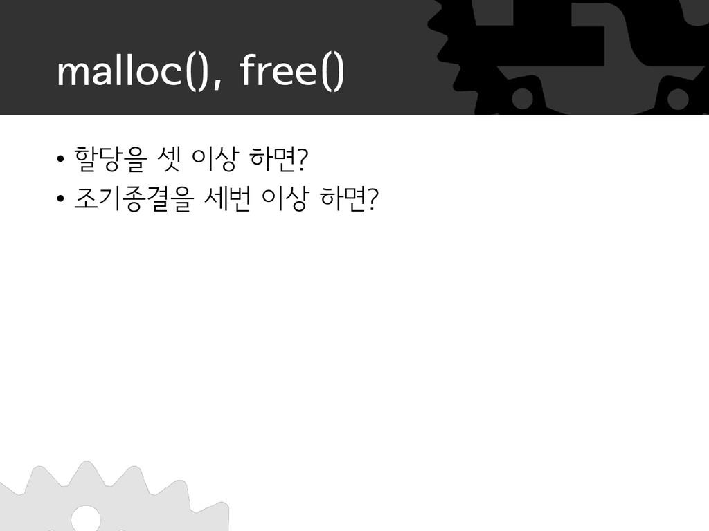 malloc(), free() • 할당을 셋 이상 하면? • 조기종결을 세번 이상 하...