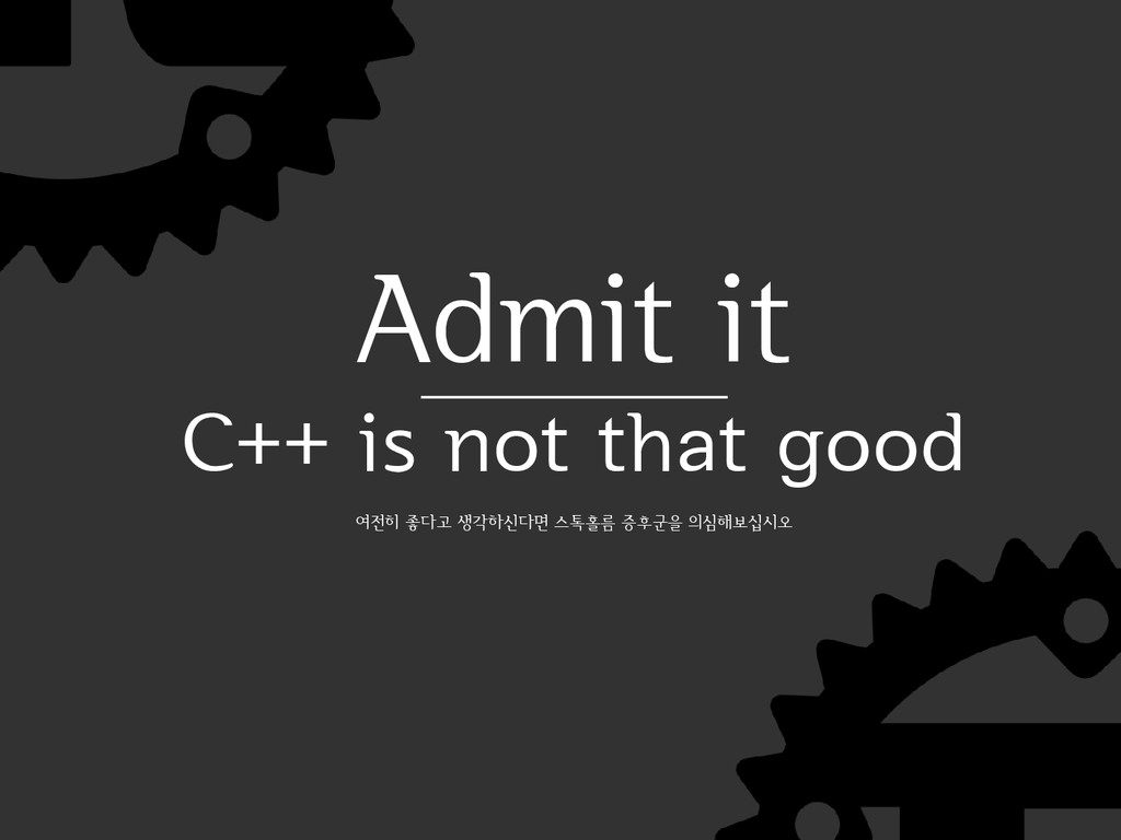 Admit it C++ is not that good 여전히 좋다고 생각하신다면 스톡...