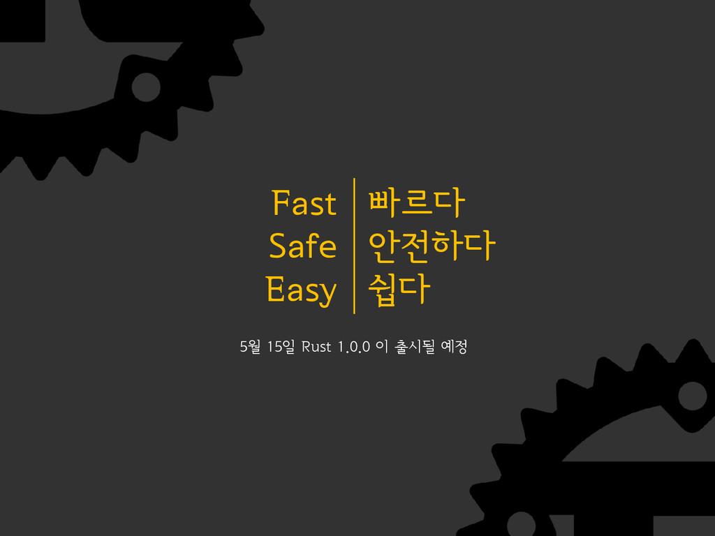 빠르다 안전하다 쉽다 Fast Safe Easy 5월 15일 Rust 1.0.0 이 ...