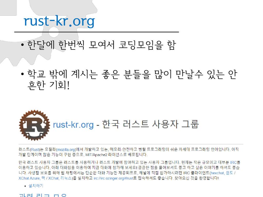 rust-kr.org • 한달에 한번씩 모여서 코딩모임을 함 • 학교 밖에 계시는 좋...