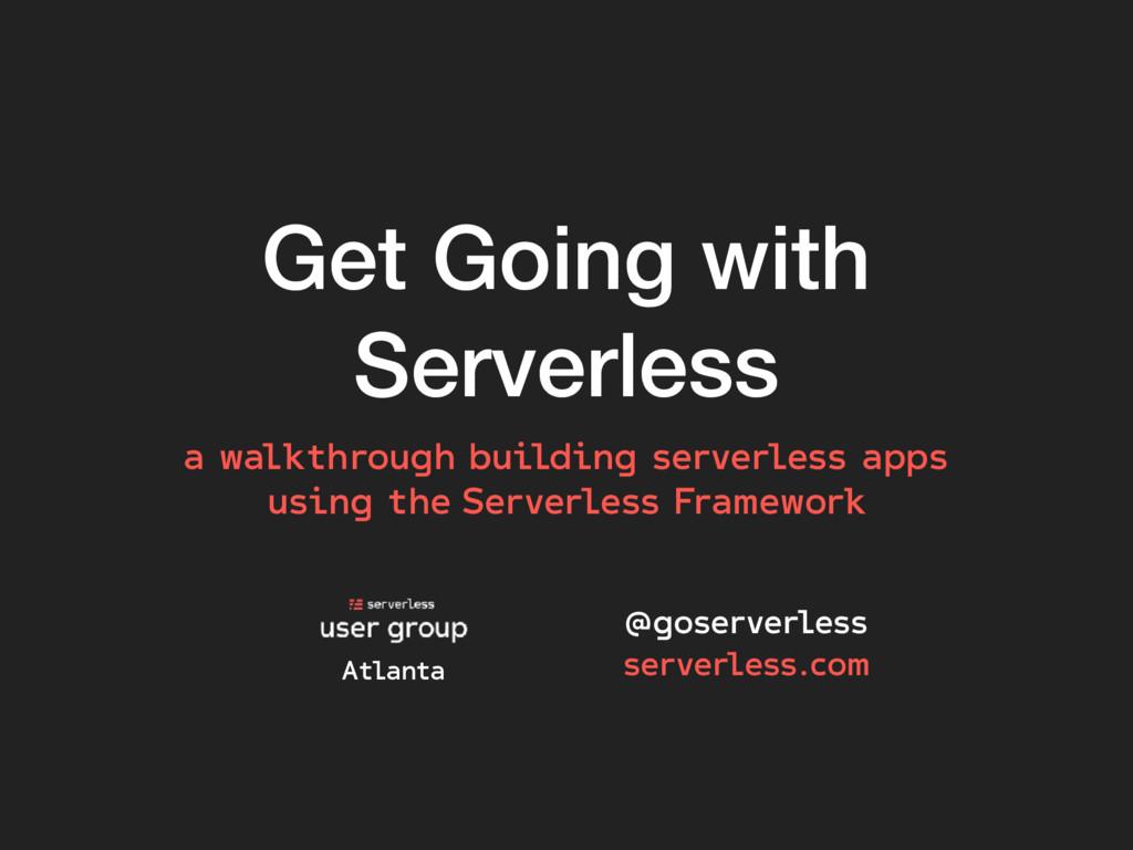 Get Going with Serverless @goserverless serverl...